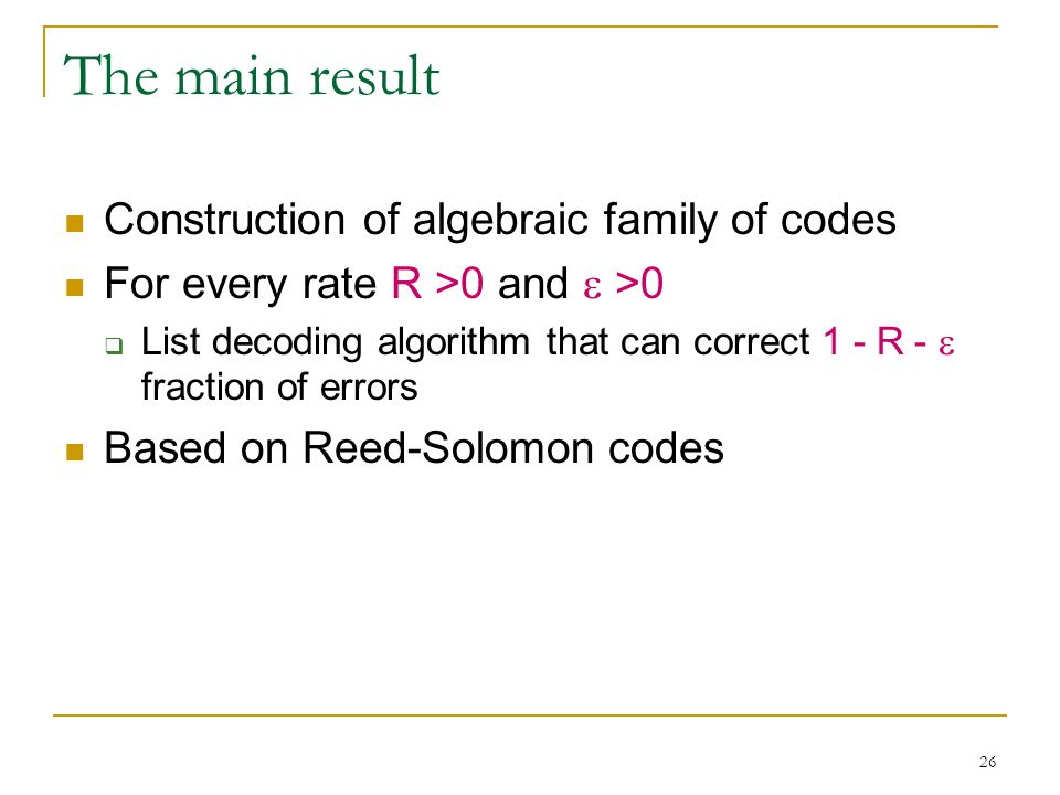 26 The main result Construction of algebraic family of codes For every rate R >0 and  >0  List decoding algorithm that can correct 1 - R -  fraction of errors Based on Reed-Solomon codes