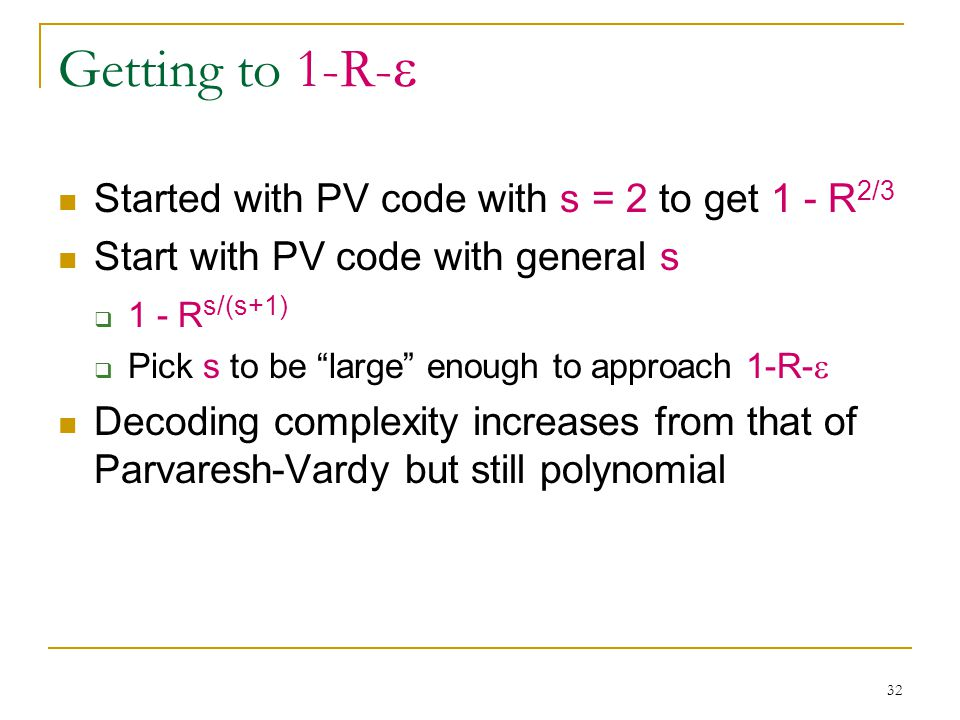 32 Getting to 1-R-  Started with PV code with s = 2 to get 1 - R 2/3 Start with PV code with general s  1 - R s/(s+1)  Pick s to be large enough to approach 1-R-  Decoding complexity increases from that of Parvaresh-Vardy but still polynomial