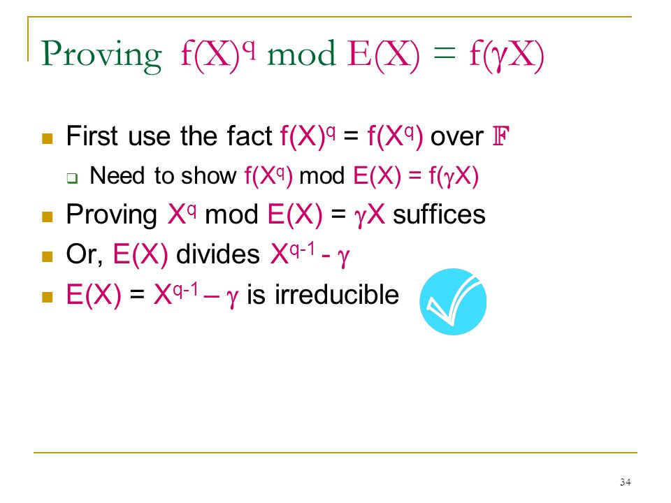 34 Proving f(X) q mod E(X) = f(  X) First use the fact f(X) q = f(X q ) over F  Need to show f(X q ) mod E(X) = f(  X) Proving X q mod E(X) =  X suffices Or, E(X) divides X q-1 -  E(X) = X q-1 –  is irreducible