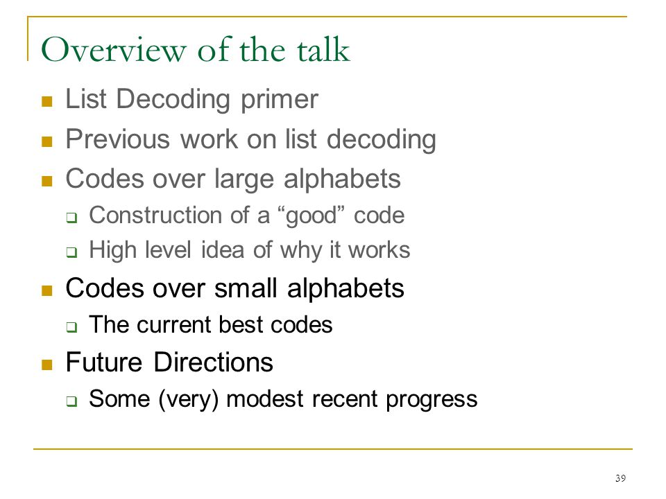 39 Overview of the talk List Decoding primer Previous work on list decoding Codes over large alphabets  Construction of a good code  High level idea of why it works Codes over small alphabets  The current best codes Future Directions  Some (very) modest recent progress