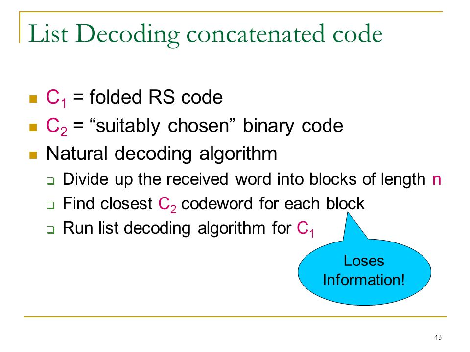 43 List Decoding concatenated code C 1 = folded RS code C 2 = suitably chosen binary code Natural decoding algorithm  Divide up the received word into blocks of length n  Find closest C 2 codeword for each block  Run list decoding algorithm for C 1 Loses Information!