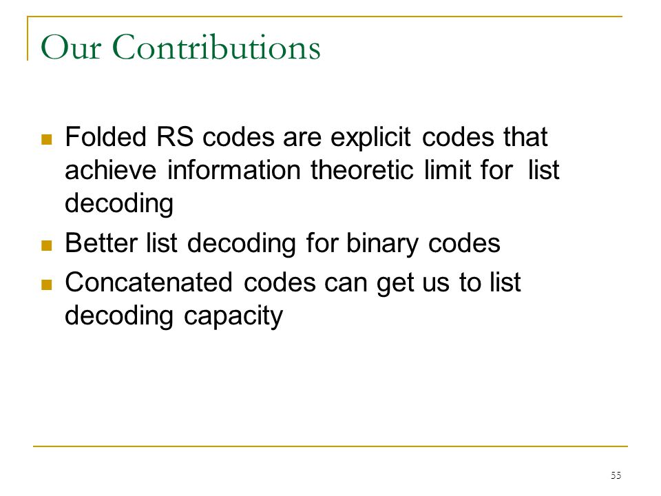 55 Our Contributions Folded RS codes are explicit codes that achieve information theoretic limit for list decoding Better list decoding for binary codes Concatenated codes can get us to list decoding capacity