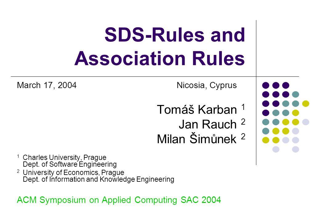 SDS-Rules and Association Rules March 17, 2004Nicosia, Cyprus Tomáš Karban 1 Jan Rauch 2 Milan Šimůnek 2 1 Charles University, Prague Dept.