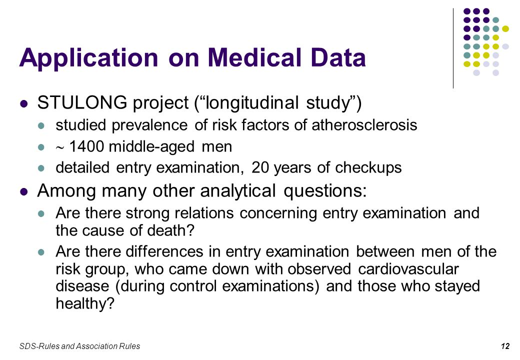 SDS-Rules and Association Rules12 Application on Medical Data STULONG project ( longitudinal study ) studied prevalence of risk factors of atherosclerosis  1400 middle-aged men detailed entry examination, 20 years of checkups Among many other analytical questions: Are there strong relations concerning entry examination and the cause of death.
