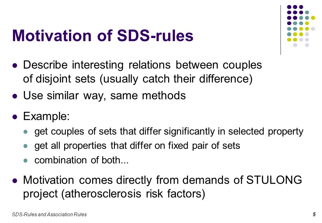 SDS-Rules and Association Rules6 SDS-Rules (1) SDS-rules can be understood as an extension to association rules SDS-rules have the form  ( , ,  ) ,  define two disjoint sets A and B  defines some property symbol  stands for SDS-quantifier, which defines relation of two sets in the property 
