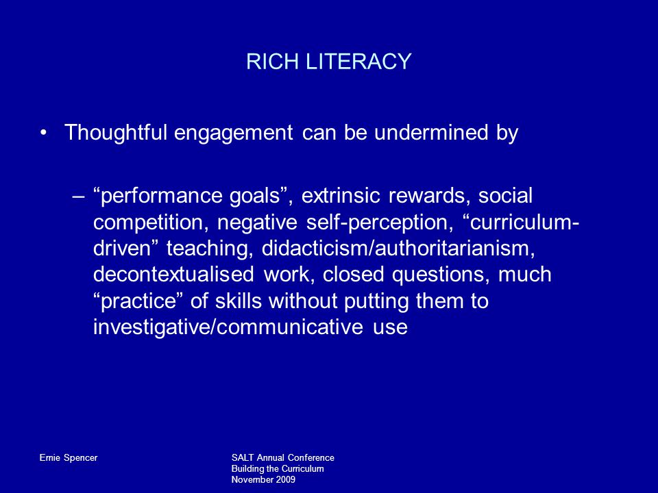 Ernie SpencerSALT Annual Conference Building the Curriculum November 2009 RICH LITERACY Thoughtful engagement can be undermined by – performance goals , extrinsic rewards, social competition, negative self-perception, curriculum- driven teaching, didacticism/authoritarianism, decontextualised work, closed questions, much practice of skills without putting them to investigative/communicative use