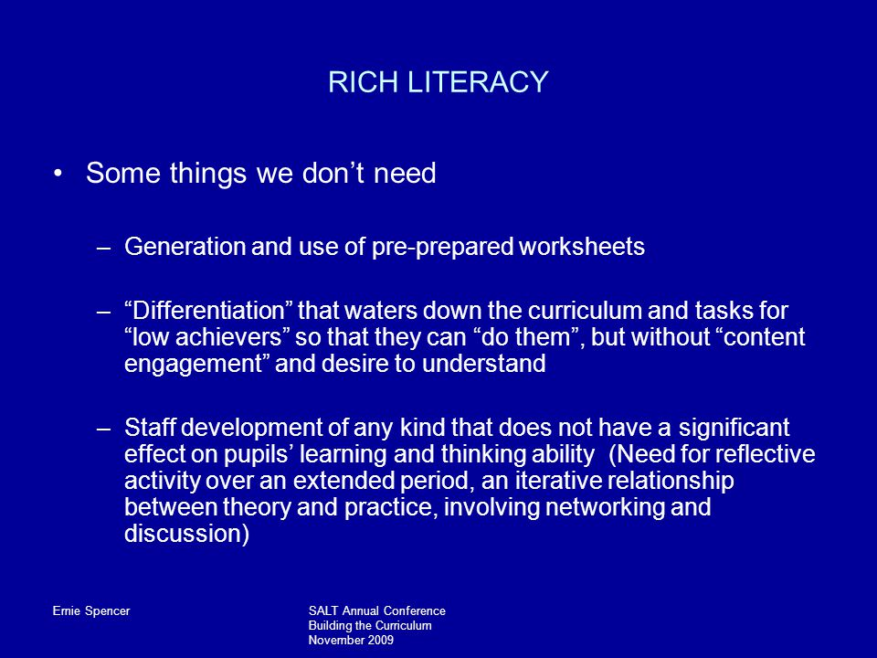 Ernie SpencerSALT Annual Conference Building the Curriculum November 2009 RICH LITERACY Some things we don't need –Generation and use of pre-prepared worksheets – Differentiation that waters down the curriculum and tasks for low achievers so that they can do them , but without content engagement and desire to understand –Staff development of any kind that does not have a significant effect on pupils' learning and thinking ability (Need for reflective activity over an extended period, an iterative relationship between theory and practice, involving networking and discussion)
