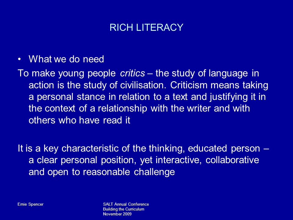 Ernie SpencerSALT Annual Conference Building the Curriculum November 2009 RICH LITERACY What we do need To make young people critics – the study of language in action is the study of civilisation.
