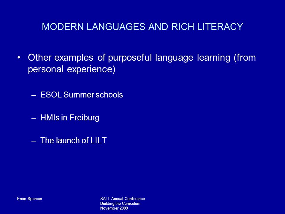 Ernie SpencerSALT Annual Conference Building the Curriculum November 2009 MODERN LANGUAGES AND RICH LITERACY Other examples of purposeful language learning (from personal experience) –ESOL Summer schools –HMIs in Freiburg –The launch of LILT