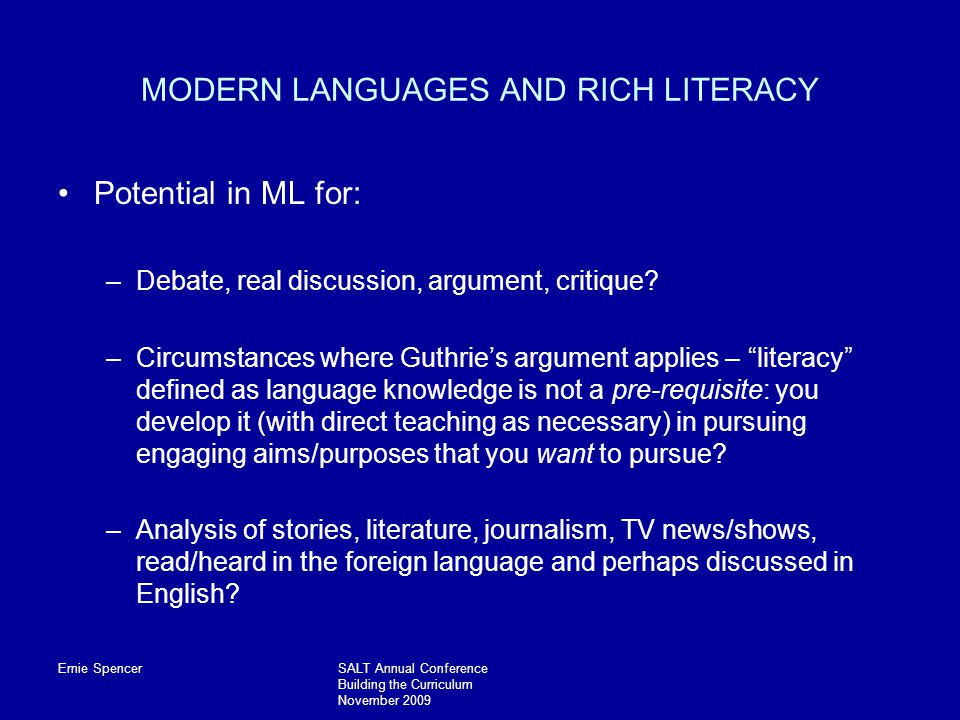 Ernie SpencerSALT Annual Conference Building the Curriculum November 2009 MODERN LANGUAGES AND RICH LITERACY Potential in ML for: –Debate, real discussion, argument, critique.