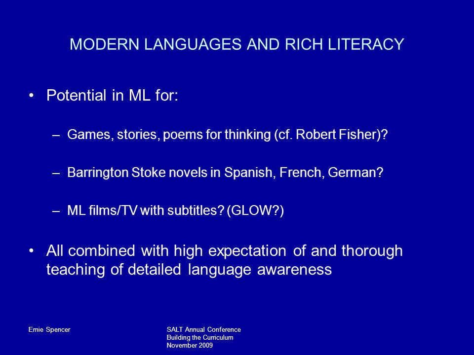 Ernie SpencerSALT Annual Conference Building the Curriculum November 2009 MODERN LANGUAGES AND RICH LITERACY Potential in ML for: –Games, stories, poems for thinking (cf.