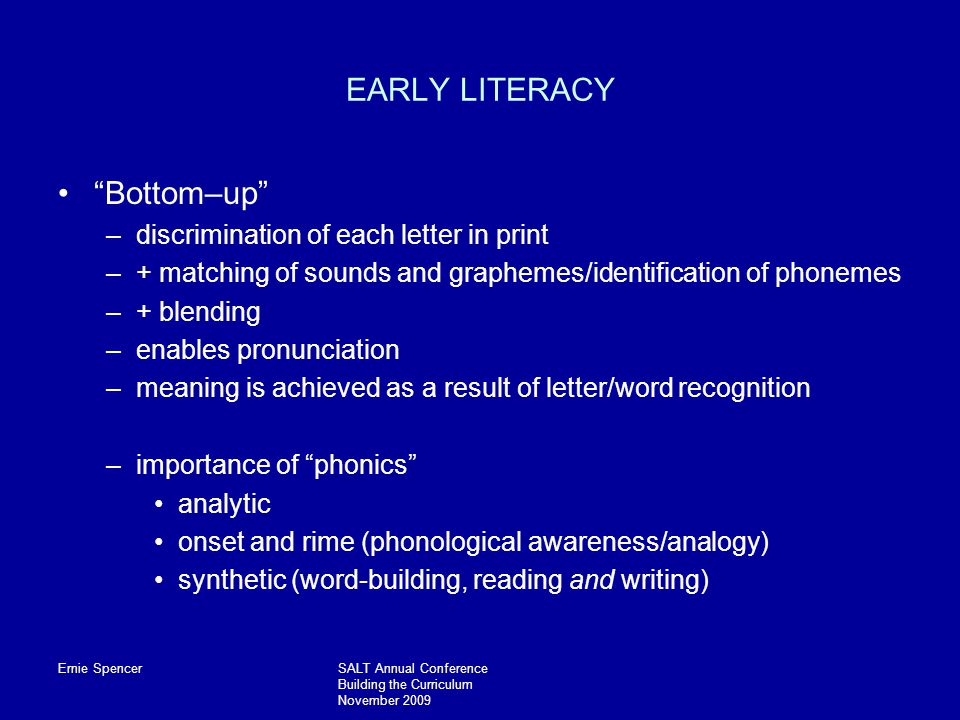Ernie SpencerSALT Annual Conference Building the Curriculum November 2009 EARLY LITERACY Bottom–up –discrimination of each letter in print –+ matching of sounds and graphemes/identification of phonemes –+ blending –enables pronunciation –meaning is achieved as a result of letter/word recognition –importance of phonics analytic onset and rime (phonological awareness/analogy) synthetic (word-building, reading and writing)