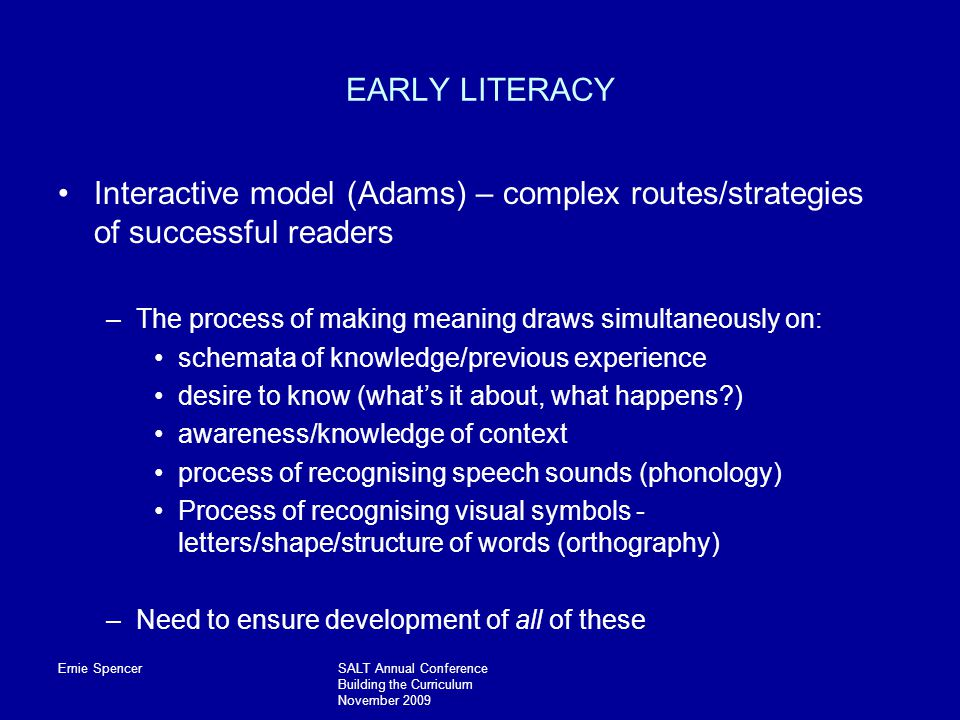 Ernie SpencerSALT Annual Conference Building the Curriculum November 2009 EARLY LITERACY Interactive model (Adams) – complex routes/strategies of successful readers –The process of making meaning draws simultaneously on: schemata of knowledge/previous experience desire to know (what's it about, what happens ) awareness/knowledge of context process of recognising speech sounds (phonology) Process of recognising visual symbols - letters/shape/structure of words (orthography) –Need to ensure development of all of these