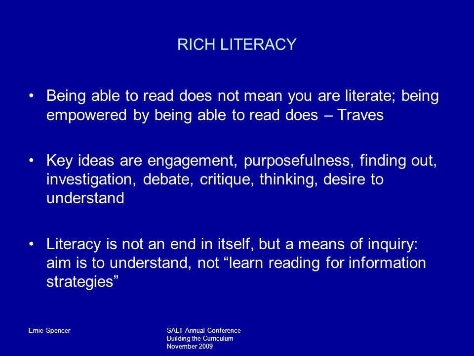 Ernie SpencerSALT Annual Conference Building the Curriculum November 2009 RICH LITERACY Being able to read does not mean you are literate; being empowered by being able to read does – Traves Key ideas are engagement, purposefulness, finding out, investigation, debate, critique, thinking, desire to understand Literacy is not an end in itself, but a means of inquiry: aim is to understand, not learn reading for information strategies