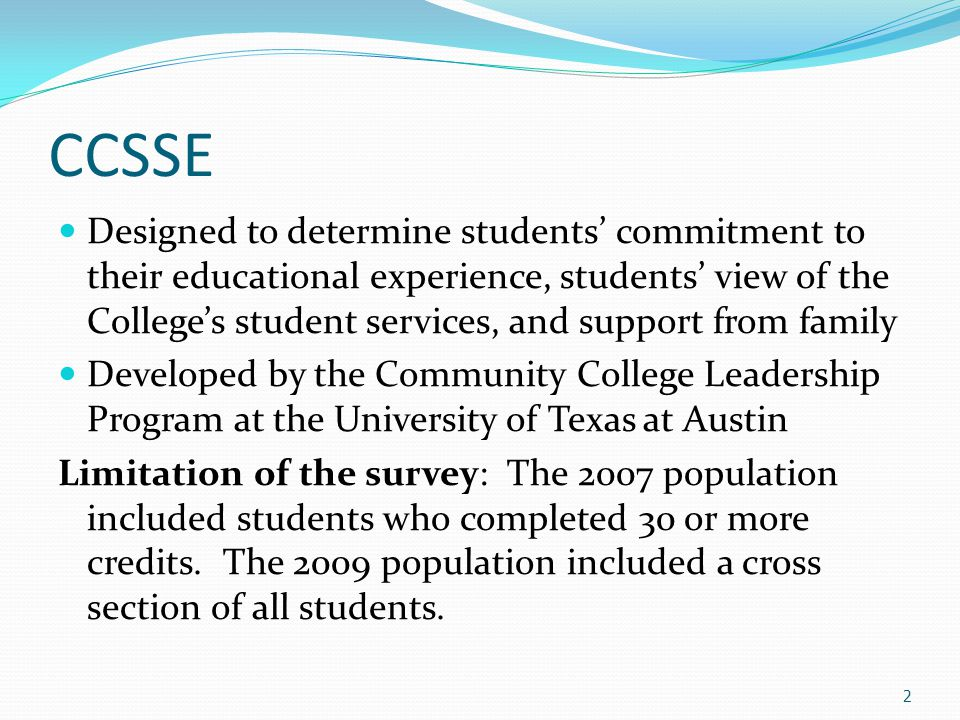 CCSSE Designed to determine students' commitment to their educational experience, students' view of the College's student services, and support from family Developed by the Community College Leadership Program at the University of Texas at Austin Limitation of the survey: The 2007 population included students who completed 30 or more credits.