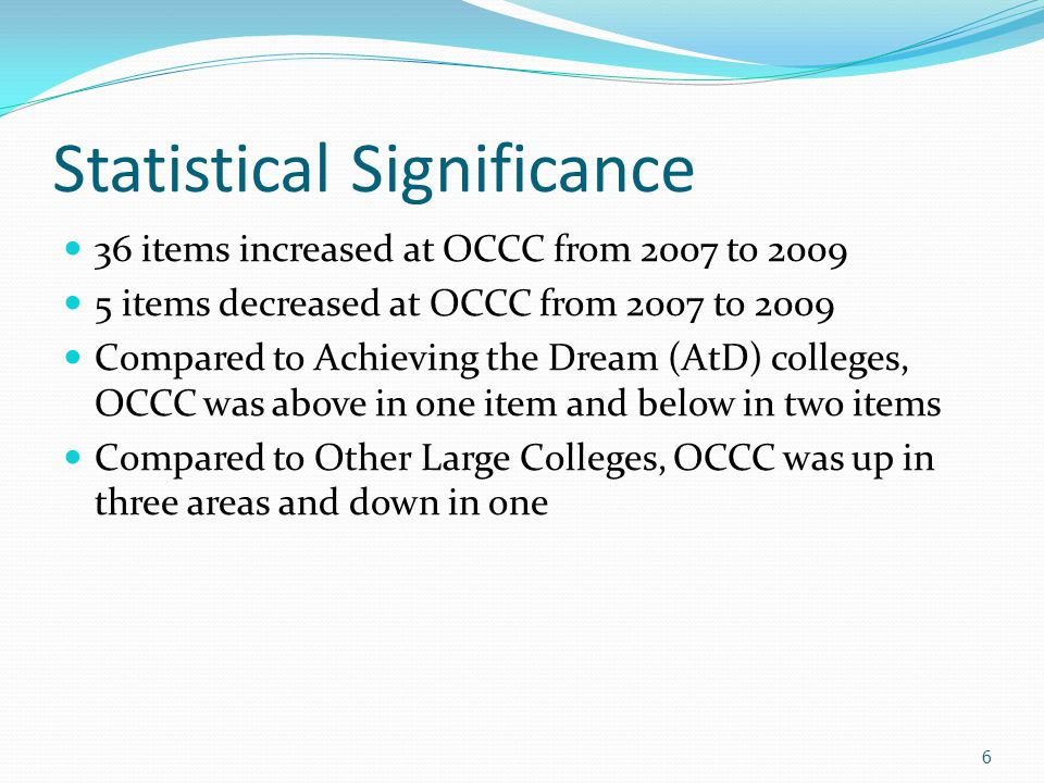 Statistical Significance 36 items increased at OCCC from 2007 to 2009 5 items decreased at OCCC from 2007 to 2009 Compared to Achieving the Dream (AtD) colleges, OCCC was above in one item and below in two items Compared to Other Large Colleges, OCCC was up in three areas and down in one 6