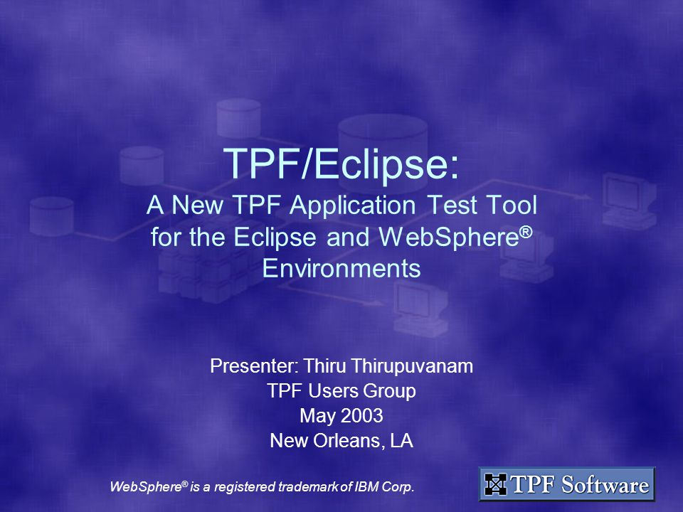 TPF/Eclipse: A New TPF Application Test Tool for the Eclipse and WebSphere ® Environments Presenter: Thiru Thirupuvanam TPF Users Group May 2003 New Orleans, LA WebSphere ® is a registered trademark of IBM Corp.
