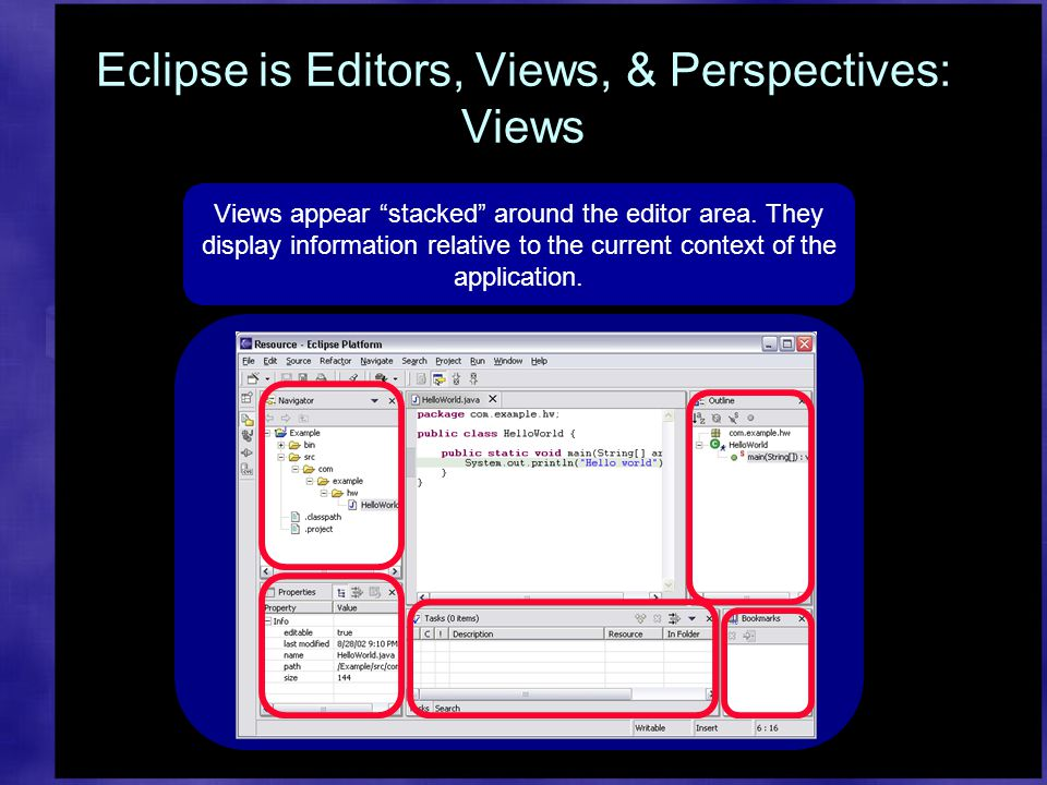 Eclipse is Editors, Views, & Perspectives: Views Views appear stacked around the editor area.