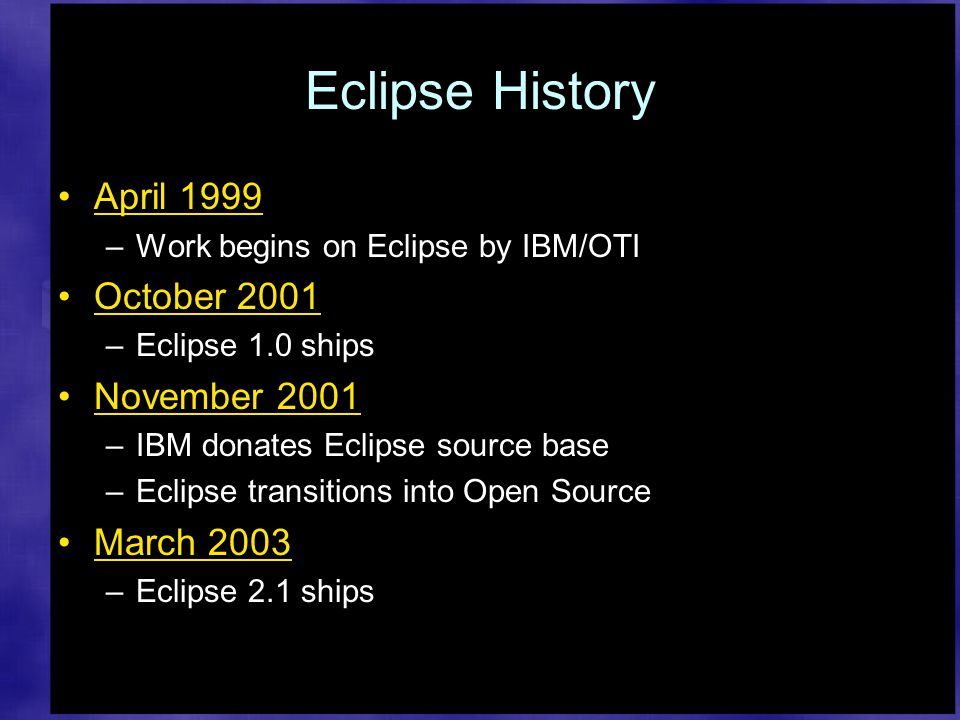 Eclipse History April 1999 –Work begins on Eclipse by IBM/OTI October 2001 –Eclipse 1.0 ships November 2001 –IBM donates Eclipse source base –Eclipse transitions into Open Source March 2003 –Eclipse 2.1 ships