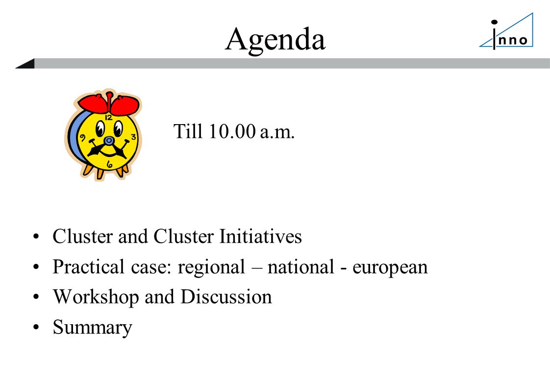 Agenda Cluster and Cluster Initiatives Practical case: regional – national - european Workshop and Discussion Summary Till 10.00 a.m.