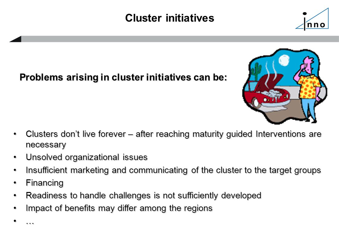Cluster initiatives Problems arising in cluster initiatives can be: Clusters don't live forever – after reaching maturity guided Interventions are necessaryClusters don't live forever – after reaching maturity guided Interventions are necessary Unsolved organizational issuesUnsolved organizational issues Insufficient marketing and communicating of the cluster to the target groupsInsufficient marketing and communicating of the cluster to the target groups FinancingFinancing Readiness to handle challenges is not sufficiently developedReadiness to handle challenges is not sufficiently developed Impact of benefits may differ among the regionsImpact of benefits may differ among the regions …