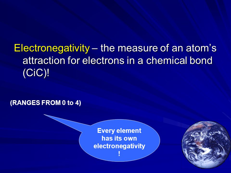 Electronegativity – the measure of an atom's attraction for electrons in a chemical bond (CiC)! Every element has its own electronegativity ! (RANGES