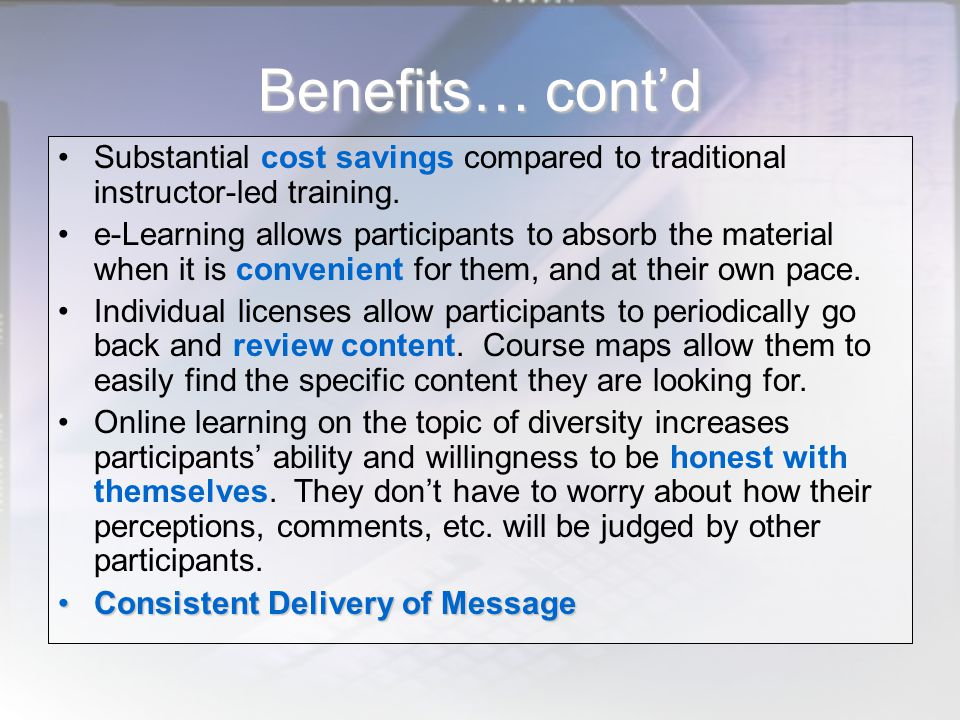 Benefits… cont'd Substantial cost savings compared to traditional instructor-led training. e-Learning allows participants to absorb the material when