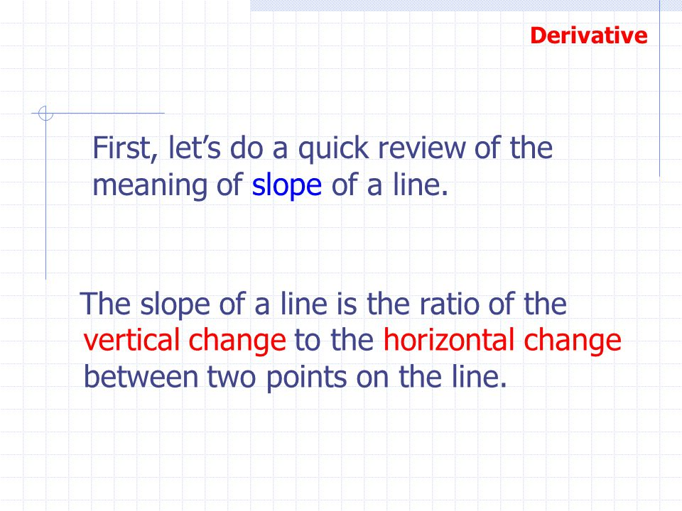 Derivative First, let's do a quick review of the meaning of slope of a line. The slope of a line is the ratio of the vertical change to the horizontal