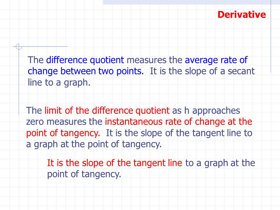 Derivative The difference quotient measures the average rate of change between two points. It is the slope of a secant line to a graph. The limit of t