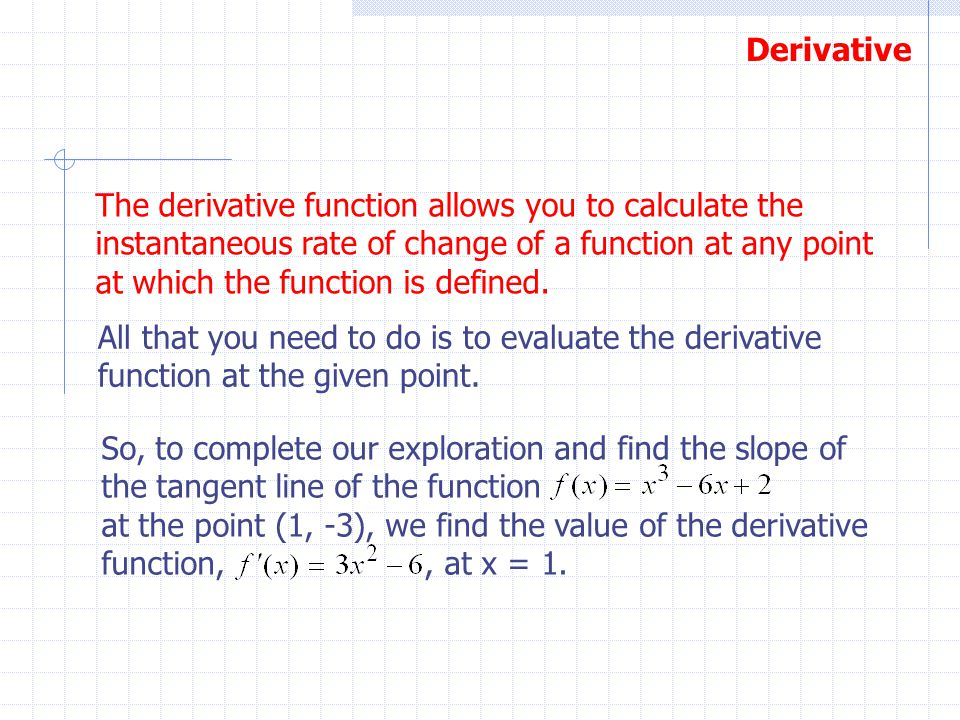 Derivative The derivative function allows you to calculate the instantaneous rate of change of a function at any point at which the function is define