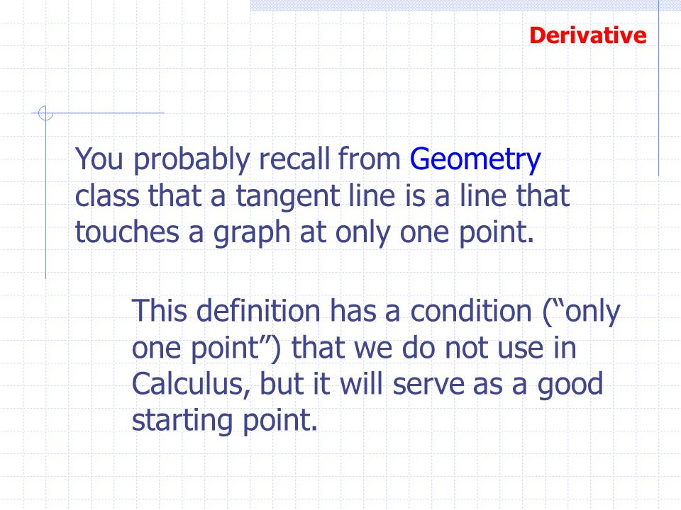 Derivative You probably recall from Geometry class that a tangent line is a line that touches a graph at only one point. This definition has a conditi