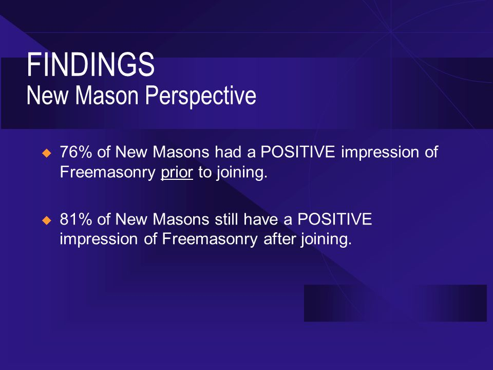FINDINGS New Mason Perspective  76% of New Masons had a POSITIVE impression of Freemasonry prior to joining.