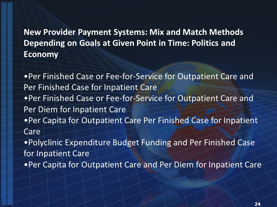 24 New Provider Payment Systems: Mix and Match Methods Depending on Goals at Given Point in Time: Politics and Economy Per Finished Case or Fee-for-Service for Outpatient Care and Per Finished Case for Inpatient Care Per Finished Case or Fee-for-Service for Outpatient Care and Per Diem for Inpatient Care Per Capita for Outpatient Care Per Finished Case for Inpatient Care Polyclinic Expenditure Budget Funding and Per Finished Case for Inpatient Care Per Capita for Outpatient Care and Per Diem for Inpatient Care