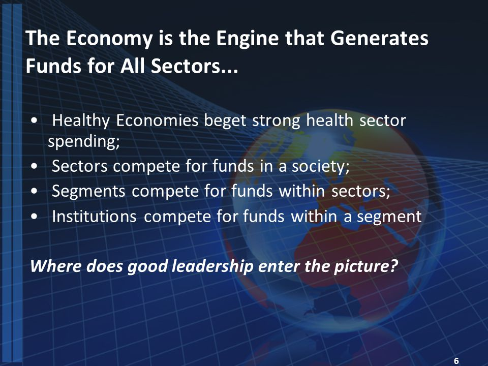 6 The Economy is the Engine that Generates Funds for All Sectors...