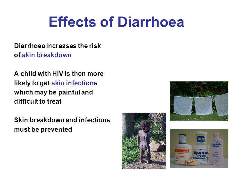 Effects of Diarrhoea Diarrhoea increases the risk of skin breakdown A child with HIV is then more likely to get skin infections which may be painful a