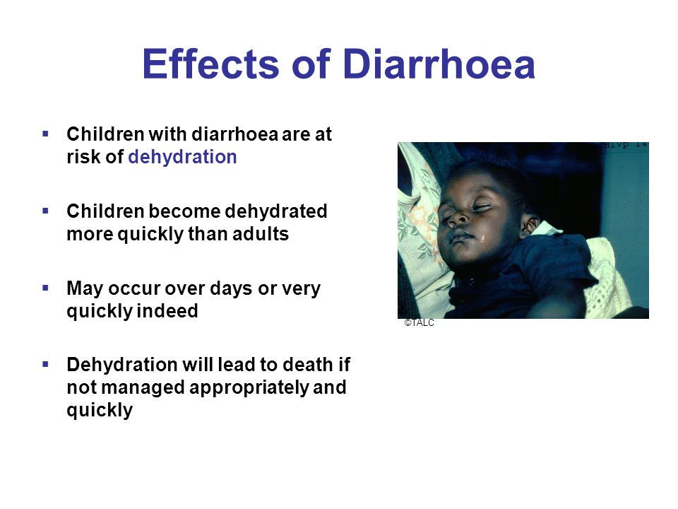 Effects of Diarrhoea  Children with diarrhoea are at risk of dehydration  Children become dehydrated more quickly than adults  May occur over days or very quickly indeed  Dehydration will lead to death if not managed appropriately and quickly ©TALC