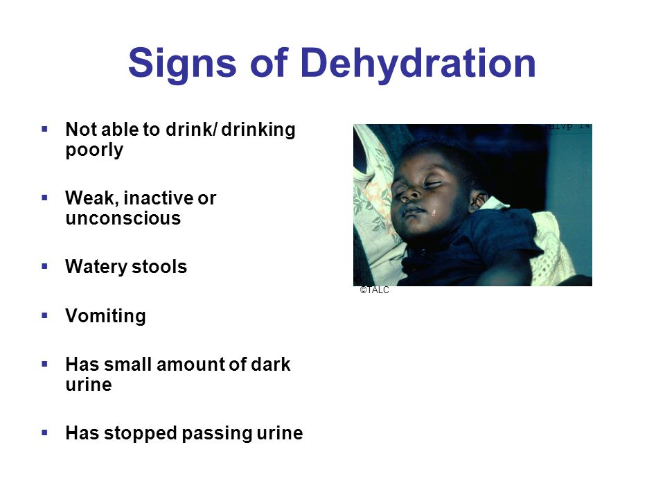 Signs of Dehydration  Not able to drink/ drinking poorly  Weak, inactive or unconscious  Watery stools  Vomiting  Has small amount of dark urine