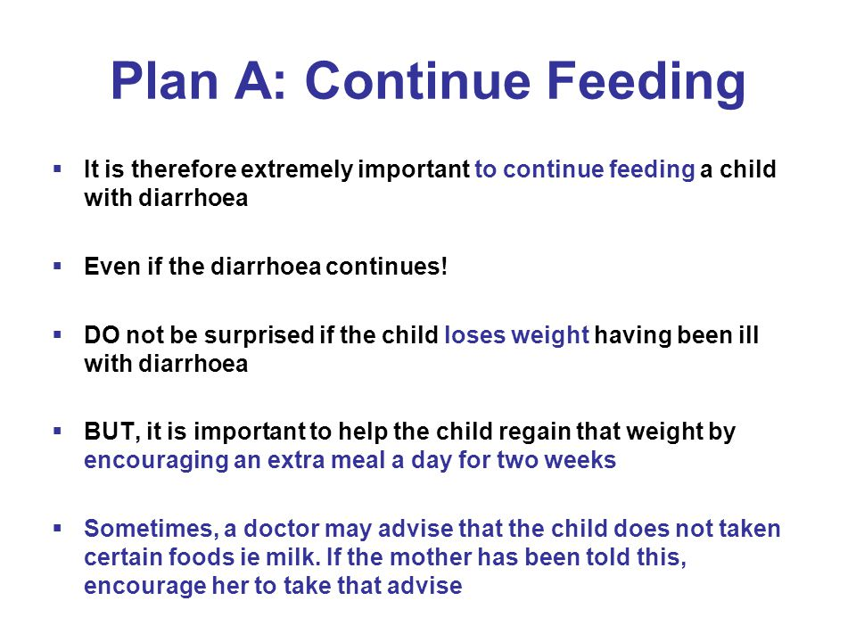 Plan A: Continue Feeding  It is therefore extremely important to continue feeding a child with diarrhoea  Even if the diarrhoea continues.