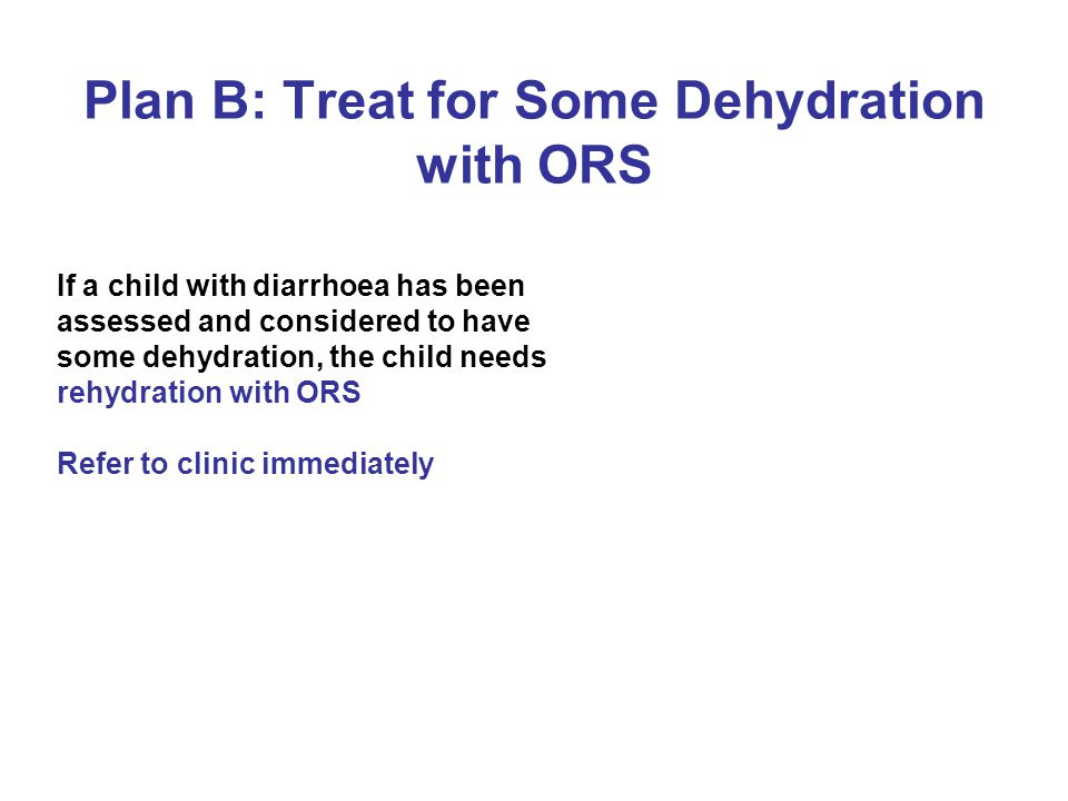 Plan B: Treat for Some Dehydration with ORS If a child with diarrhoea has been assessed and considered to have some dehydration, the child needs rehydration with ORS Refer to clinic immediately