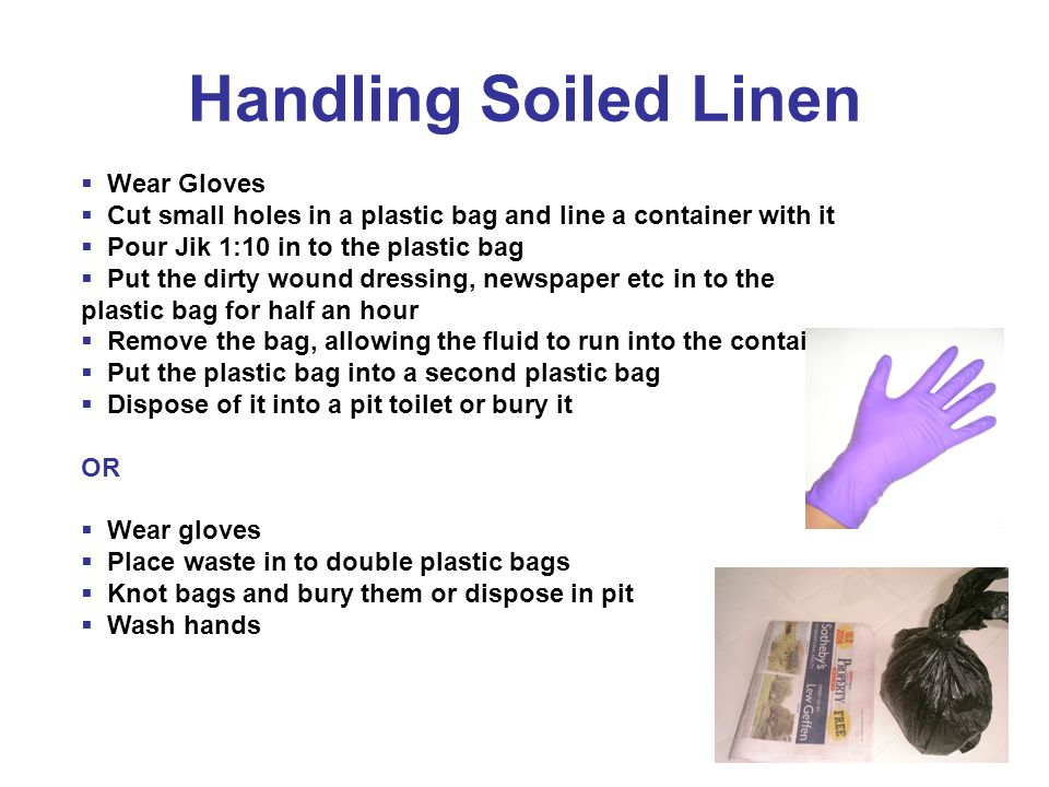 Handling Soiled Linen  Wear Gloves  Cut small holes in a plastic bag and line a container with it  Pour Jik 1:10 in to the plastic bag  Put the dirty wound dressing, newspaper etc in to the plastic bag for half an hour  Remove the bag, allowing the fluid to run into the container  Put the plastic bag into a second plastic bag  Dispose of it into a pit toilet or bury it OR  Wear gloves  Place waste in to double plastic bags  Knot bags and bury them or dispose in pit  Wash hands
