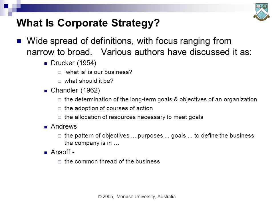 © 2005, Monash University, Australia Strategy in Business Was not studied in business context until recently (after 1940s)  Before 1940, businesses had unwritten (and ill considered) 'strategies' eg to 'expand', 'grow', 'make a profit' were seen as self-evidently good ideas - but are essentially open-ended aims, not strategies  Few considered drawing up a strategic plan to achieve these aims within specified time-frames, or within specified constraints Initially strategy had a narrow focus in business:  founder or 'driving entrepreneur' philosophy - eg Henry Ford, and  product orientated rather than infrastructure oriented Now 'strategy' is a normal part of all aspects of business planning Not all organisations are effective in planning strategies since the skills set is demanding in both technique and insights