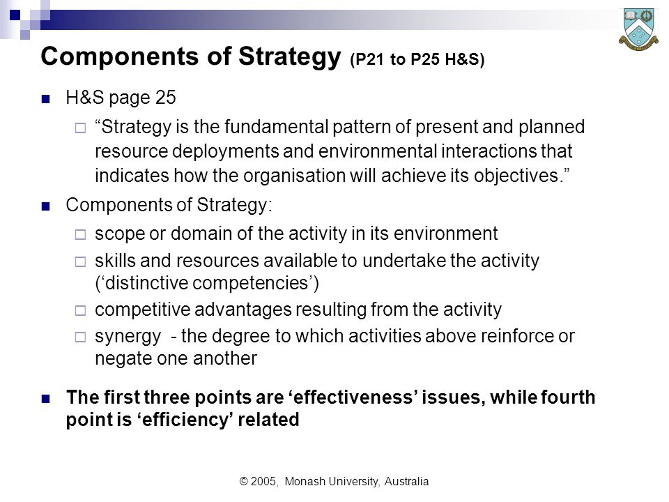 © 2005, Monash University, Australia Goals and Objectives (H&S P20-21) H&S Definitions:  Goals - long run, open ended attributes or ends desired ie unbounded and untimed statements of aim  Objectives - intermediate term targets towards achieving goals Objectives should be stated to cover:  the goal or attribute being sought  an index measuring progress toward that goal  a target or hurdle to be achieved; and  a timeframe in which to achieve the target or hurdle Strategy is the planned approach to achieve objectives  Good understanding of objectives leads to better strategy  Poor understanding OR poor objectives always lead to bad strategy