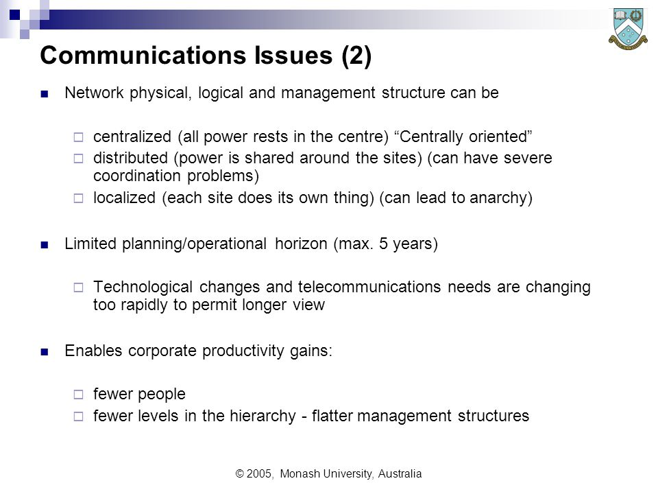 © 2005, Monash University, Australia Communications Issues (1) Visibility - The communications infrastructure can be:  'backroom', keeping the company s processes running eg corporate voice or data networks, process control networks  'just another resource' - visible to customer, but of low impact eg routine telephones, faxes, data services, or  the company's 'front desk' (highly visible to customer) Used to be the Telephonist and 'easy to remember' phone numbers Now - Domain names, Web pages, customer support call centre etc Facilitator, It can be used for enabling activities that  could not be done before, or  could only be done imperfectly  eg EDI, EFT, B2B, Customer self-service (request brochures, orders, bills, etc.)