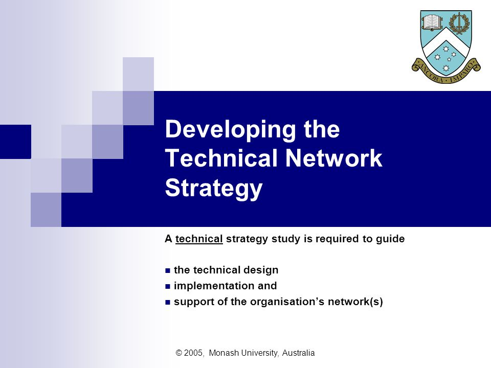 © 2005, Monash University, Australia Internal influences Understanding the internal influences, including  What is required of the network  Strategy for change  Knowing the finances available dollar value when and how  (eg initial buy, or rent now and buy later, or lease and return) cash flow issues  Operational interface  Production resources available staff - numbers, skill levels, trainable or not installed base - buildings, cabling, equipment, contracts technologies in use (or technologies known and understood)