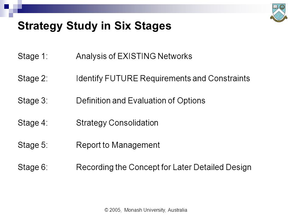 © 2005, Monash University, Australia Infrastructure Strategy Studies Scope Include all forms of communications in study  Voice, data, Internet, fax, telemetry, video, fire & security alarms  Don't forget needs of 'roaming' or mobile users for data  'Scope' may also cover non-electronic communications - eg 'hard-copy' communications, including couriers, mail, etc advertising brochures (consider having them on web pages, or requested via (IVR) In order to:  gain understanding of trends and intentions  look for possible rationalisation  avoid simply automating yesterday's approach and technology,  ensure that future changes are allowed for, and  to ensure that current (and future) technology is used to best advantage