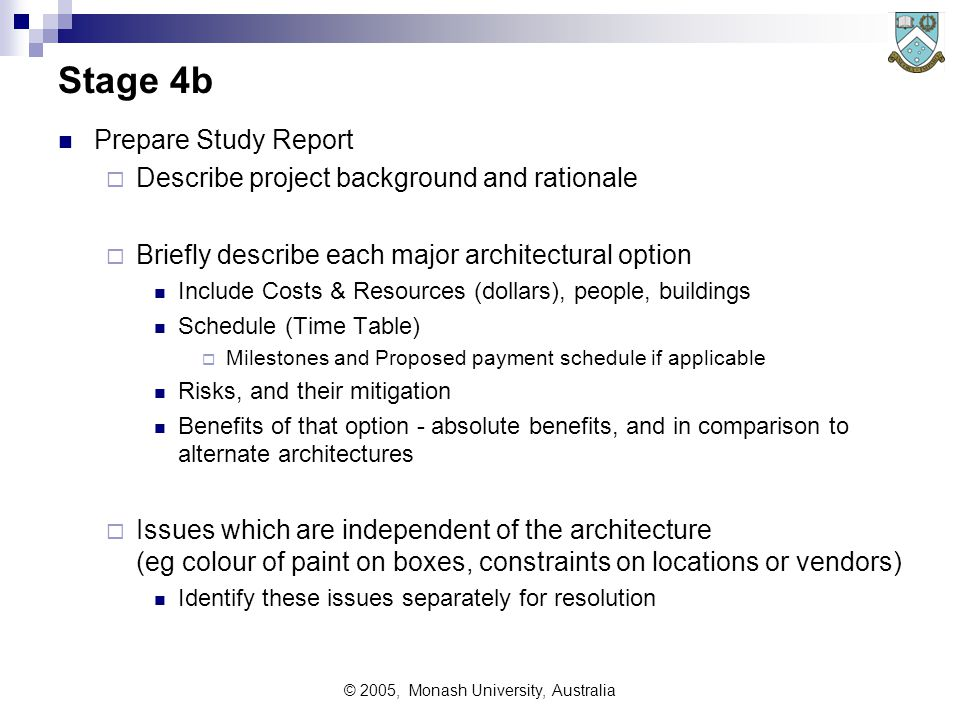 © 2005, Monash University, Australia Stage 4a Strategy Consolidation Consolidate the viable options identified in Trade Studies into two or three alternate architectural designs We can usually present options as follows:  Option 0 – Do Nothing What will happen if nothing is done  Option 1 – Do minimal changes Minimum changes to continue operations as indicated No real preparation for future evolution  Option 2 etc– Progressively more changes with each option Option 2 is basically an evolution from the present Options beyond 2 are progressively more advanced (and risky)  Option n – Revolutionary extensive changes Probably too 'state of the art' for safety and comfort