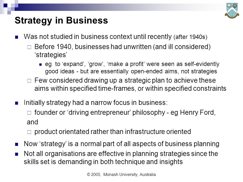 © 2005, Monash University, Australia Strategic Planning Determining the 'right things' to do (ie effectiveness) requires Strategic Planning Strategy as a way of thinking was originally used only in military contexts - term strategy comes from Greek Strategos = General  eg Napoleon's strategy at Waterloo Now used more broadly in sports - eg game strategy, race strategy etc in entertainment - eg TV strategies to attract viewers in normal business etc