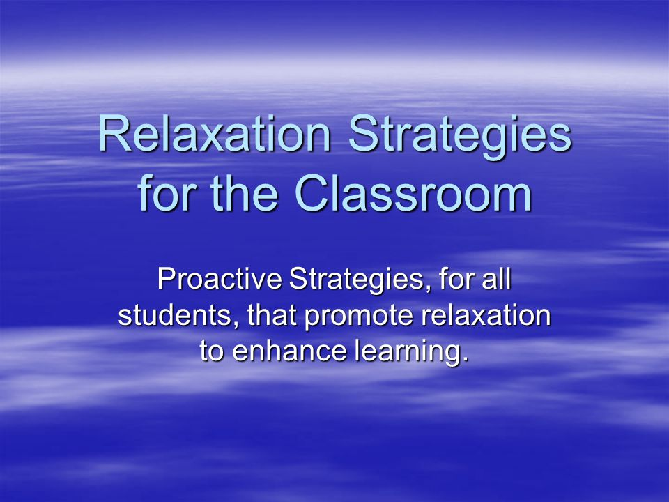 Relaxation Strategies for the Classroom Proactive Strategies, for all students, that promote relaxation to enhance learning.