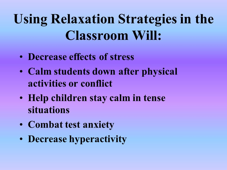 Using Relaxation Strategies in the Classroom Will: Decrease effects of stress Calm students down after physical activities or conflict Help children s