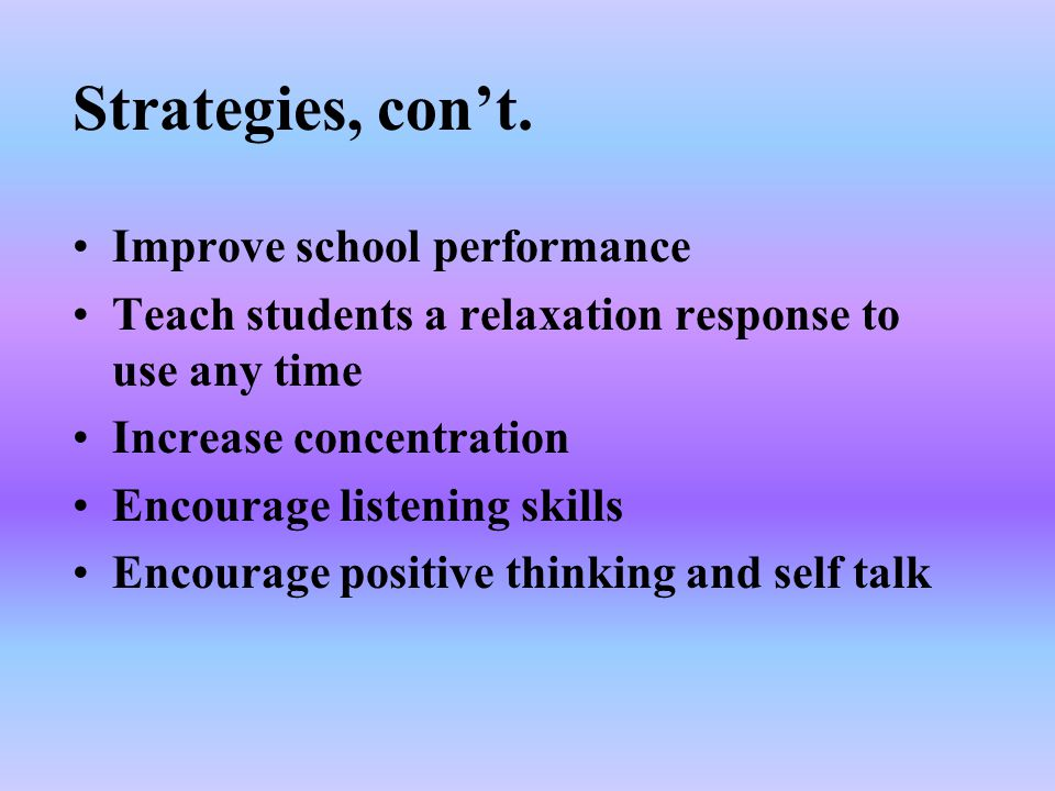 Improve school performance Teach students a relaxation response to use any time Increase concentration Encourage listening skills Encourage positive t